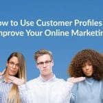 How to Use Customer Profiles to Improve Your Online Marketing