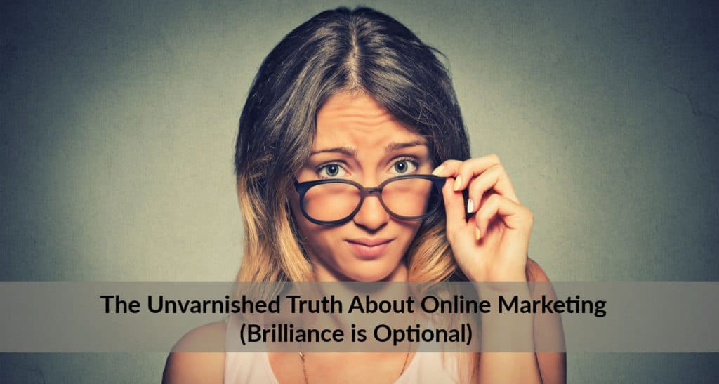 The Unvarnished Truth About Online Marketing (Brilliance is Optional)