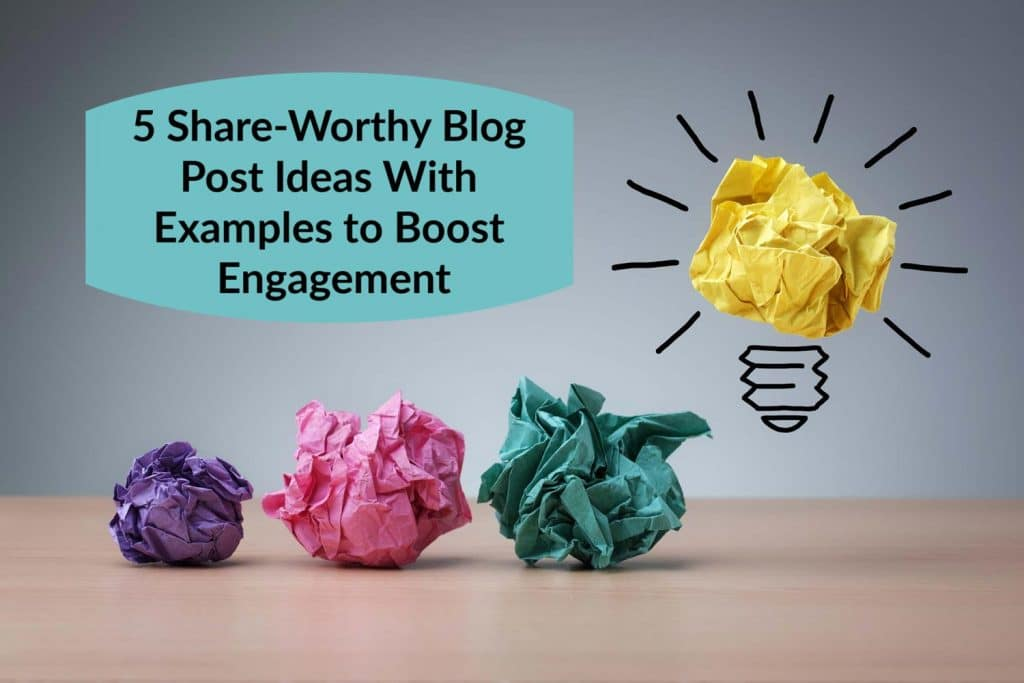 5 Share-Worthy Blog Post Ideas With Examples to Boost Engagement