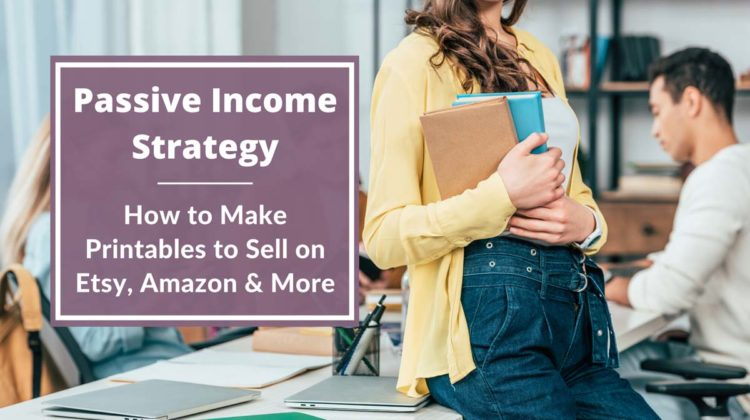 Passive Income Strategy: How to Make Printables to Sell on Etsy, Amazon & More