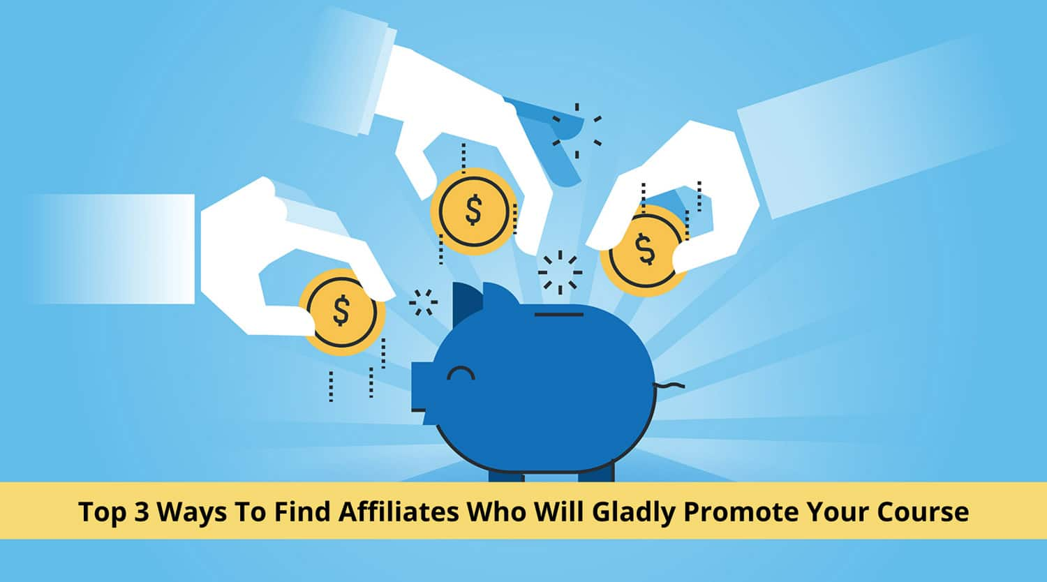 Top 3 Ways To Find Affiliates Who Will Gladly Promote Your Course