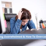 Feeling Overwhelmed & How To Overcome It